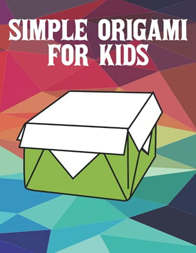 Simple origami for kids: Great origami for Kids or Adult Beginners, Step-by-Step Introduction to the Art of Paper Folding, My First Origami Kit, The Creative World of Paper Folding