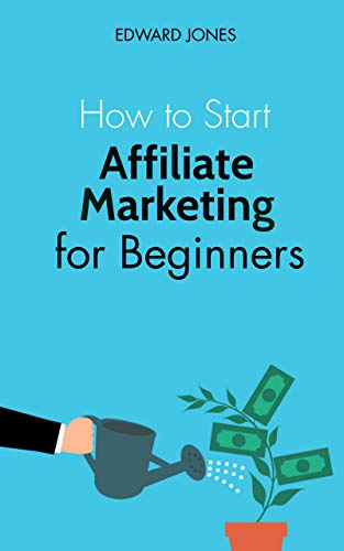 How to Start Affiliate Marketing for Beginners: Learn how to start and succeed with affiliate marketing even if you're a complete beginner. (English Edition)