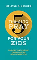 5 Things to Pray for Your Kids: Prayers That Change Things for the Next Generation