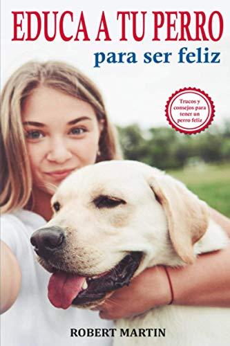 EDUCA A TU PERRO PARA SER FELIZ: Instrucciones, consejos, trucos, comandos y señales de adiestramiento canino para educar a tu mascota y conseguir un ... de una convivencia feliz paso a paso