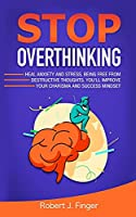Stop Overthinking: Heal Anxiety and Stress, Being Free from Destructive Thoughts. You'll Improve your Charisma and Success Mindset