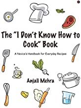 """The """"I Don't Know How to Cook"""" Book: A Novice's Handbook for Everyday Recipes"""
