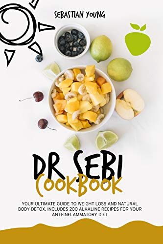 Dr. Sebi Cookbook: Your Ultimate Guide To Weight Loss And Natural Body Detox. Includes 200 Alkaline Recipes For Your Anti-Inflammatory Diet