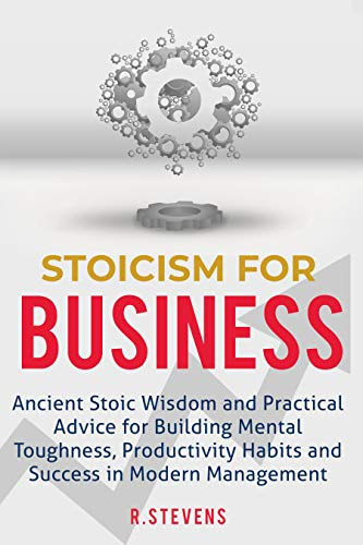 Stoicism for Business: Ancient stoic wisdom and practical advice for building mental toughness, productivity habits and success in modern management