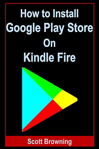 How to Install Google Play Store on Kindle Fire: Easy Step-by-Step Guide with Screenshots on Setting up And Installing Google Play Store on Kindle Fire (Unique User Guides Book 7) (English Edition)