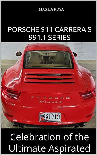 PORSCHE 911 CARRERA S 991.1 SERIES: Celebration of the Ultimate Aspirated (English Edition)