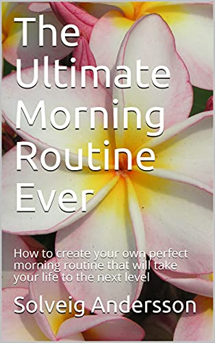 The Ultimate Morning Routine Ever: How to create your own perfect morning routine that will take your life to the next level (English Edition)