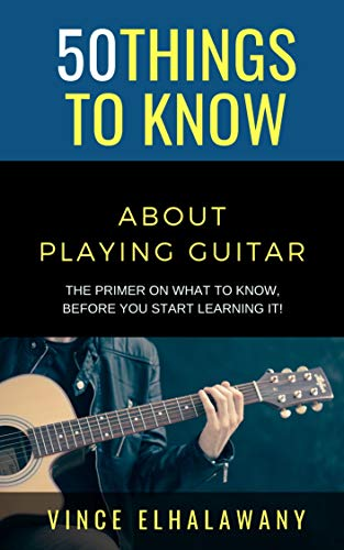 50 Things to Know About Playing Guitar: The Primer On WHAT To Know, Before You Start Learning It! (50 Things to Know Coping With Stress) (English Edition)