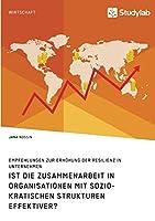 Ist die Zusammenarbeit in Organisationen mit soziokratischen Strukturen effektiver? Empfehlungen zur Erhoehung der Resilienz in Unternehmen