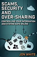 Scams, Security and Over-Sharing: Controlling your information and staying safe online Front Cover