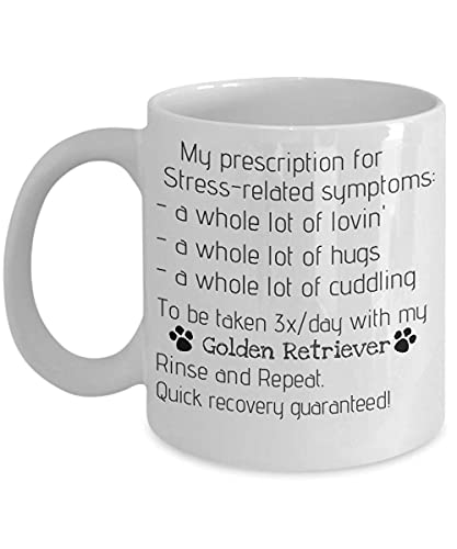 for Dog Lovers, My Prescription for Stress-Related Symptoms are: a Whole lot of Lovin', hugs and Cuddling with My Golden Retriever, Dog 11oz
