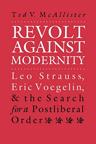 Revolt Against Modernity: Leo Strauss, Eric Voegelin, and the Search for a Post-Liberal Order