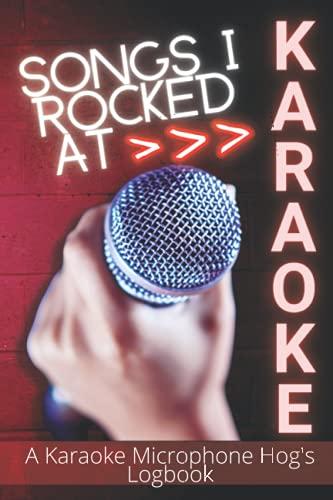 Songs I Rocked At Karaoke: A Karaoke Microphone Hog's Logbook; Perfect Companion To Home Karaoke Machines; Improve Your Karaoke Performances In Public
