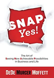 SNAP Yes!: The Art of Seeing New Achievable Possibilities in Business and Life