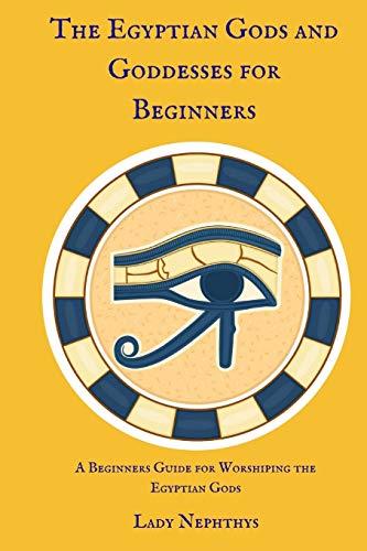 The Egyptian Gods and Goddesses for Beginners: A Beginners Guide for Worshiping the Egyptian Gods