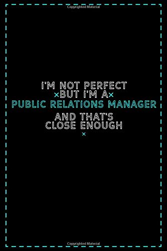 I'm Not Perfect But I'm a Public Relations Manager And That's Close Enough: Public Relations Manager Notebook And Journal Gift Ideas: Lined Notebook / 121 Pages, 6x9, Soft Cover, Glosy Finish