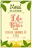 Weekly Meal Planner Notebook - Life Is Better With Coffee Drinks & Cats: Track And Plan Your Meals Weekly (52 Week Food Planner / Diary / Log / Journal / Calendar): Meal Prep And Planning Grocery List