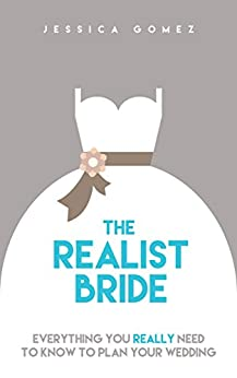 The Realist Bride: Everything You Really Need To Know To Plan Your Wedding by [Jessica Gomez]