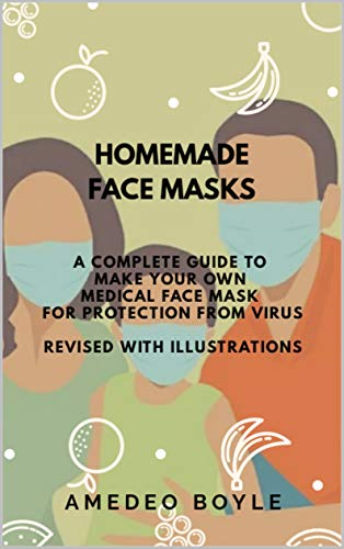 HOMEMADE FACE MASKS: A COMPLETE GUIDE TO MAKE YOUR OWN MEDICAL FACE MASK FOR PROTECTION FROM VIRUS: REVISED WITH ILLUSTRATIONS (English Edition)