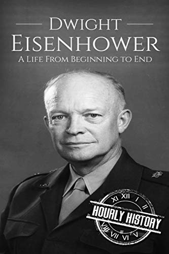 Dwight Eisenhower: A Life From Beginning to End (Biographies of US...