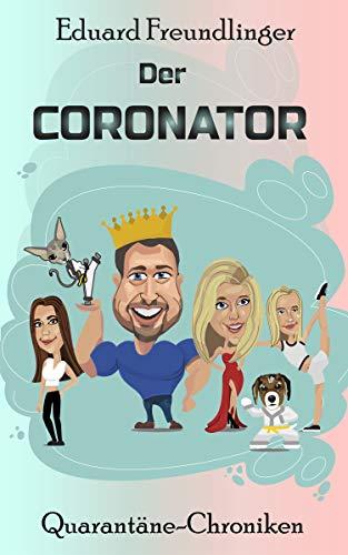 Der CORONATOR: Eine Familien-Satire zum Kaputtlachen. (QUARANTÄNE-CHRONIKEN 1)