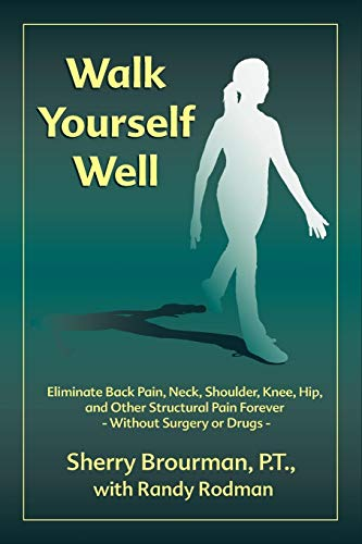 Walk Yourself Well: Eliminate Back Pain, Neck, Shoulder, Knee, Hip and Other Structural Pain Forever-without Surgery or Drugs PDF Books
