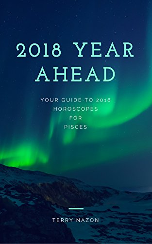 Pisces 2018 Year Ahead Sun Sign Horoscope Guide: Your 2018 Year Ahead Horoscopes What's Written in the Stars for you! (Pisces Horoscope) (English Edition)