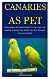 Canaries As Pet: The Complete Pet Owners Guide On Canaries Care, Feeding, Housing, Diet, Health Care And Behavior (Canaries As Pet)