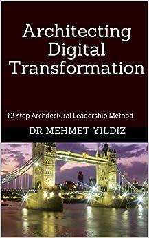 [Dr Mehmet Yildiz]のArchitecting Digital Transformation: 12-step Architectural Leadership Method (English Edition)