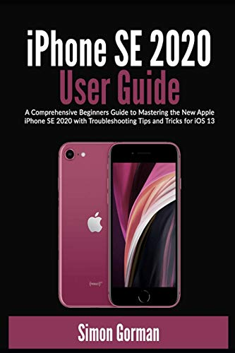 iPhone SE 2020 User Guide: A Comprehensive Beginners Guide to Mastering the New Apple iPhone SE 2020 with Troubleshooting Tips and Tricks for iOS 13