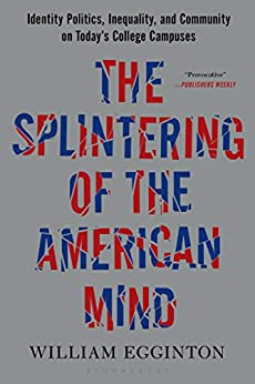 The Splintering of the American Mind: Identity Politics, Inequality, and Community on Today's College Campuses by [William Egginton]