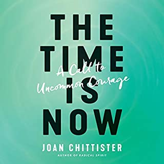 The Time Is Now     A Call to Uncommon Courage              By:                                                                                                                                 Joan Chittister                               Narrated by:                                                                                                                                 Joan Chittister                      Length: 3 hrs and 57 mins     25 ratings     Overall 4.6