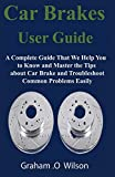 Car Brakes User Guide: A Complete Guide That We Help You to Know and Master the Tips about Car Brake and Troubleshoot Common Problems Easily