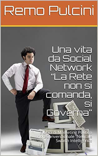 """Una vita da Social Network """"La Rete non si comanda, si Governa"""": Bibbia di Marketing Politico non Convenzionale """"Neurale Swarm Intelligence"""