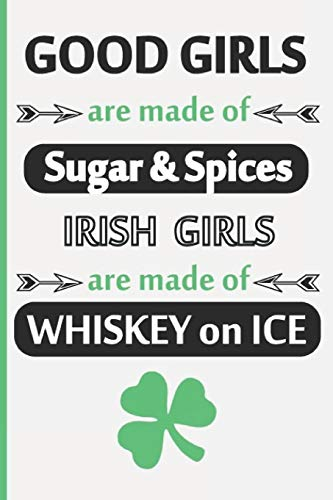Good Girls Are Made Of Sugar & Spices. Irish Girls Are Made Of Whiskey on Ice: Funny Saint Patrick Day Inspired Blank Lined Journal. Bold Wit Drinking ... Your Irish Friends or Partying Buddies (8)