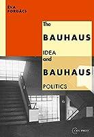 The Bauhaus Idea and Bauhaus Politics (Central European University Press Book)