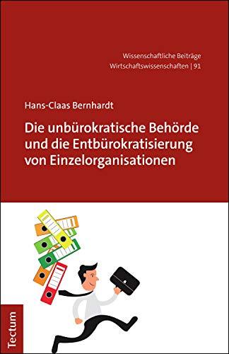 Die unbürokratische Behörde und die Entbürokratisierung von Einzelorganisationen (Wissenschaftliche Beiträge aus dem Tectum Verlag: Wirtschaftswissenschaften 91)