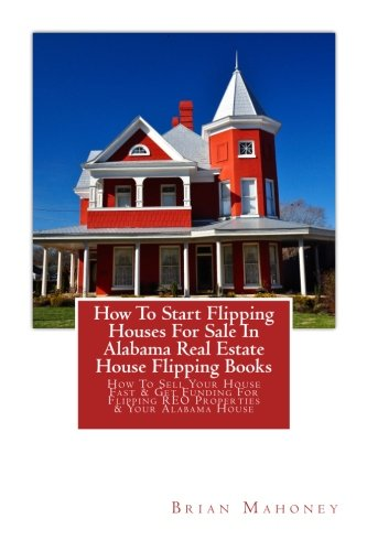 How To Start Flipping Houses For Sale In Alabama Real Estate House Flipping Books: How To Sell Your House Fast & Get Funding For Flipping REO Properties & Your Alabama House
