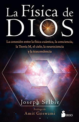 LA FÍSICA DE DIOS: La conexion entre la física cuántica, la conciencia, la Teoría M, el cielo, la neurociencia y la trascendencia.