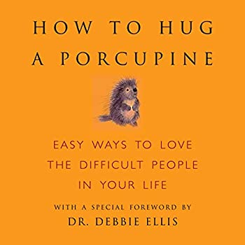 How to Hug a Porcupine  Easy Ways to Love the Difficult People in Your Life