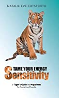 Tame Your Energy Sensitivity: A Tiger's Guide to Happiness for Sensitive People