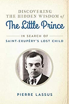 Discovering the Hidden Wisdom of The Little Prince: In Search of Saint-Exupéry's Lost Child by [Pierre Lassus, Gretchen Schmid]