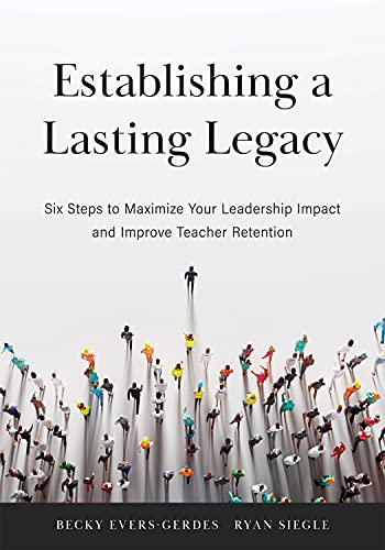 Establishing a Lasting Legacy: Six Steps to Maximize Your Leadership Impact and Improve Teacher Retention