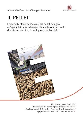 Il Pellet: I biocombustibili densificati, dal pellet di legno all'agripellet da residui agricoli, analizzati dal punto di vista economico, tecnologico e ambientale