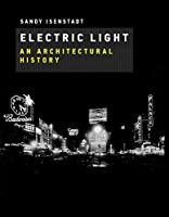 Electric Light: An Architectural History (The MIT Press)