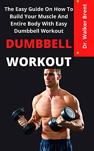 Dumbbell Workout : The Easy Guide On How To Build Your Muscle And Entire Body With Easy Dumbbell Principles (English Edition)