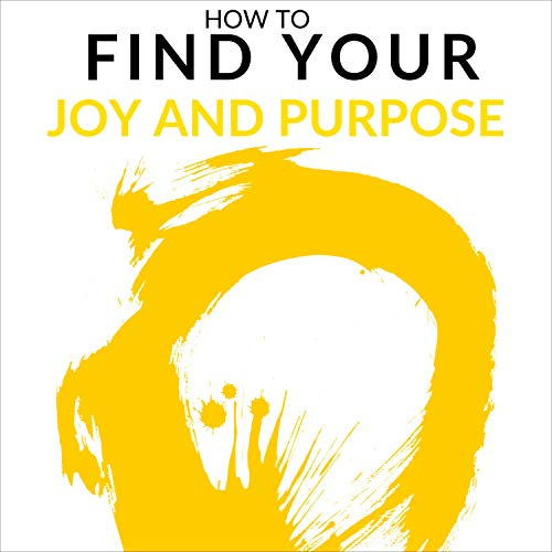 How to Find Your Joy and Purpose: Four Easy Steps to Discover a Job You Want and Live the Life You Love cover art
