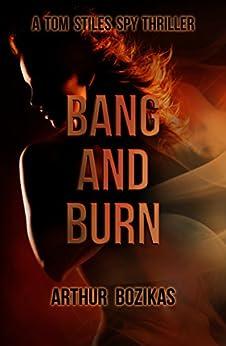 Bang and Burn: A Tom Stiles Spy Thriller (Tom Stiles Thrillers Book 1) by [Arthur Bozikas]