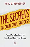 The Secrets to Cold Call Success: Close More Business in Less Time Than Ever Before