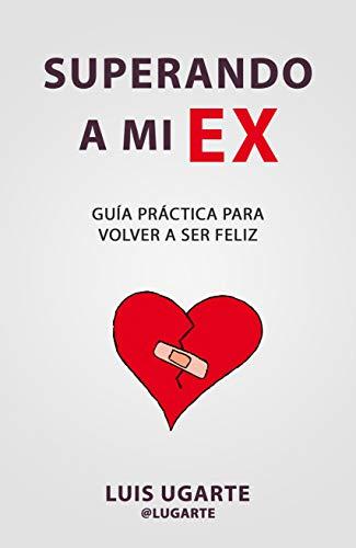 Superando a mi ex: Guía práctica para volver a ser feliz